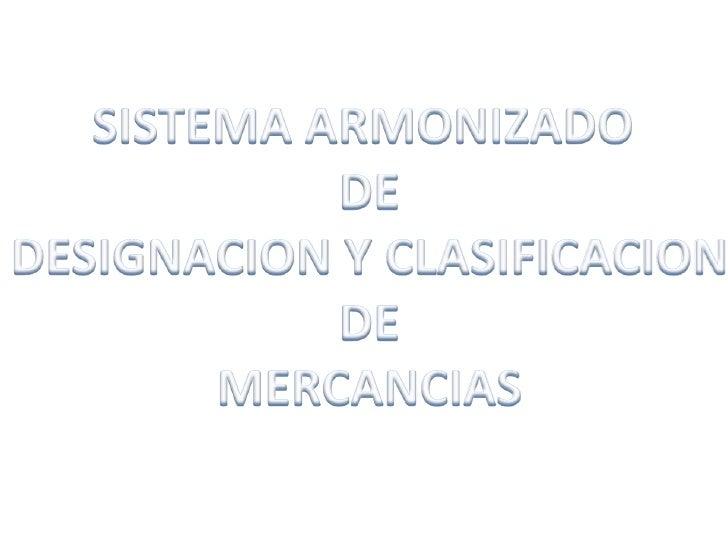 SISTEMA ARMONIZADO <br />DE<br />DESIGNACION Y CLASIFICACION<br />DE<br />MERCANCIAS<br />