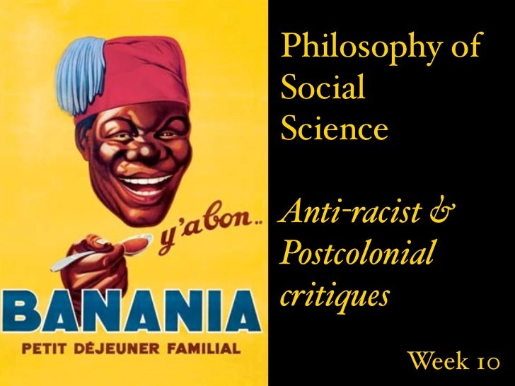 Philosophy ofSocialScienceAnti-racist &Postcolonialcritiques         Week 10