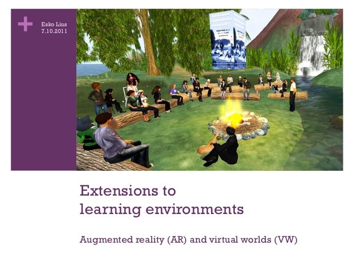 Extensions to  learning environments Augmented reality (AR) and virtual worlds (VW) Esko Lius 7.10.2011