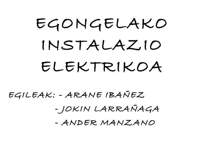 EGONGELAKO INSTALAZIO ELEKTRIKOA EGILEAK: - ARANE IBAÑEZ - JOKIN LARRAÑAGA - ANDER MANZANO