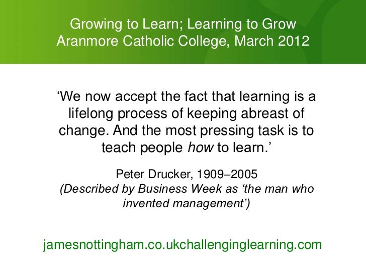 "Growing to Learn; Learning to Grow  Aranmore Catholic College, March 2012  ""We now accept the fact that learning is a    l..."