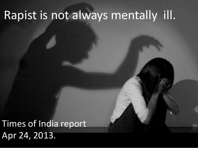 Rapist is not always mentally ill.Times of India reportApr 24, 2013.