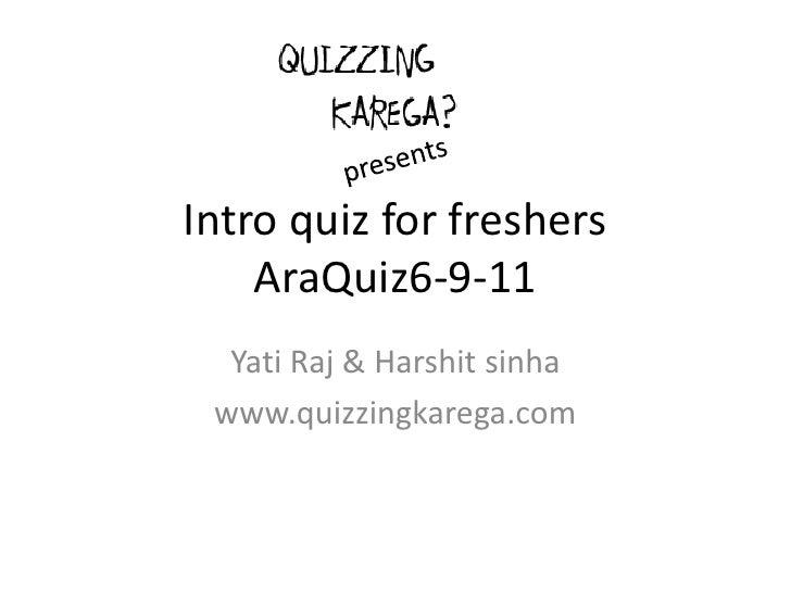 Intro quiz for freshersAraQuiz6-9-11<br />YatiRaj & Harshitsinha<br />www.quizzingkarega.com<br />presents<br />
