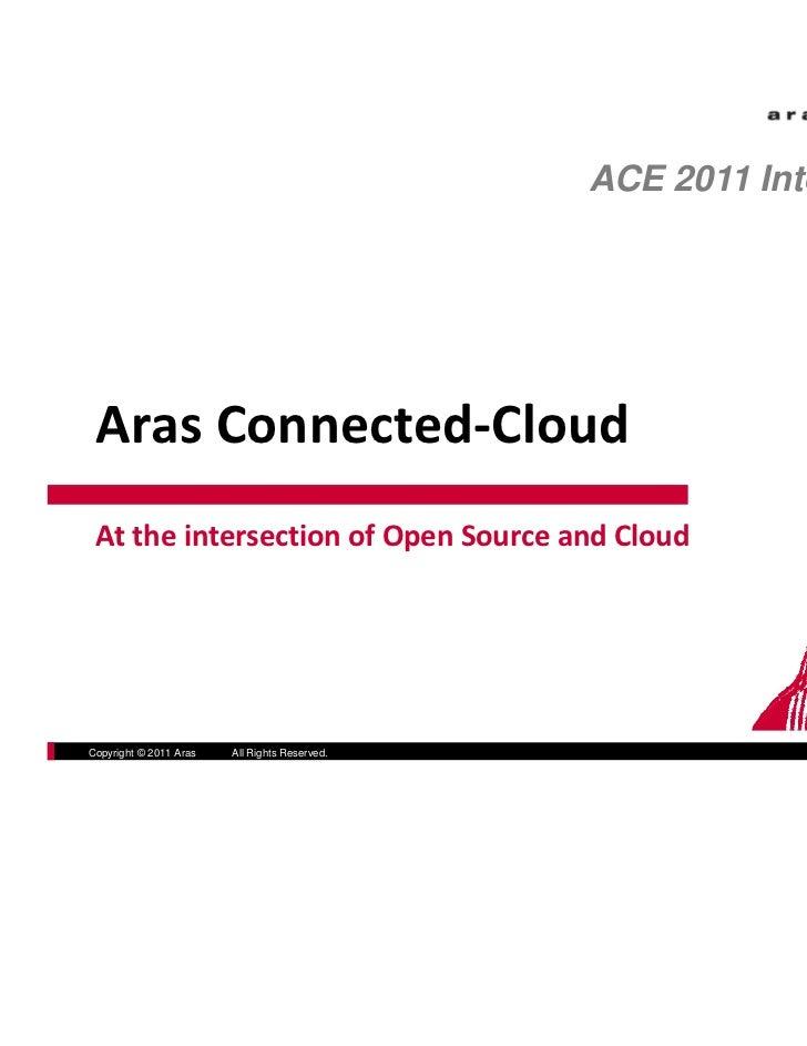 ACE 2011 International ArasConnected‐Cloud AttheintersectionofOpenSourceandCloudCopyright © 2011 Aras   All Rights...