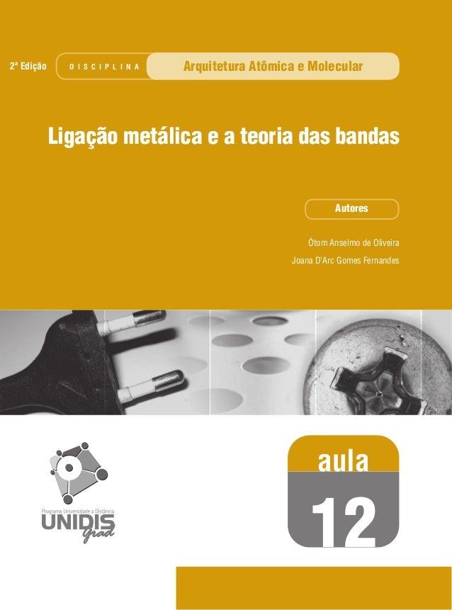 Ótom Anselmo de Oliveira Joana D'Arc Gomes Fernandes Ligação metálica e a teoria das bandas Autores aula 12 D I S C I P L ...