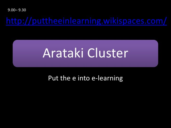 9.00– 9.30http://puttheeinlearning.wikispaces.com/             Arataki Cluster             Put the e into e-learning