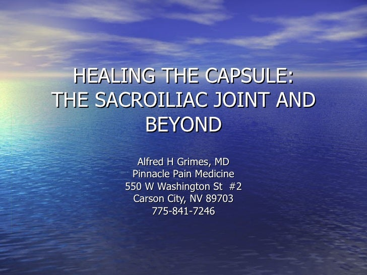 HEALING THE CAPSULE:THE SACROILIAC JOINT AND        BEYOND        Alfred H Grimes, MD       Pinnacle Pain Medicine      55...