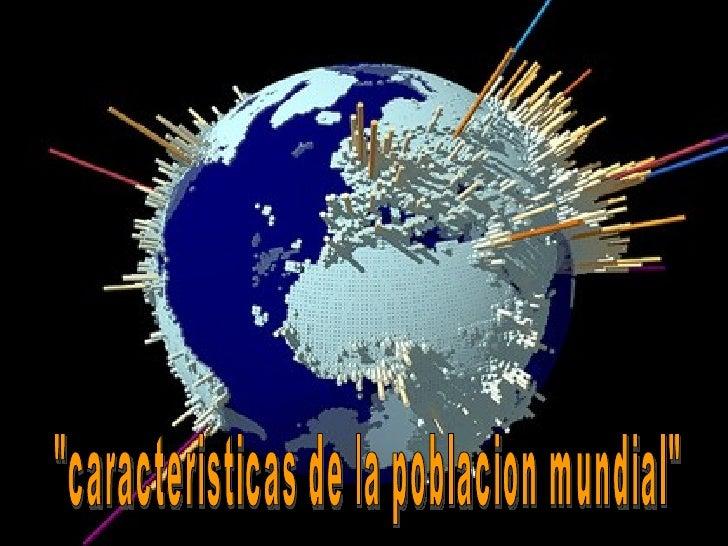 """""""caracteristicas de la poblacion mundial"""""""