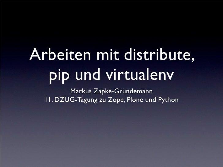 Arbeiten mit distribute,   pip und virtualenv          Markus Zapke-Gründemann   11. DZUG-Tagung zu Zope, Plone und Python