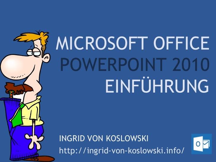MICROSOFT OFFICEPOWERPOINT 2010     EINFÜHRUNGINGRID VON KOSLOWSKIhttp://ingrid-von-koslowski.info/