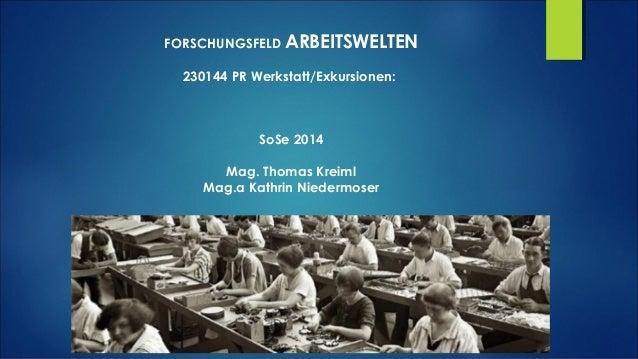 FORSCHUNGSFELD ARBEITSWELTEN 230144 PR Werkstatt/Exkursionen: SoSe 2014 Mag. Thomas Kreiml Mag.a Kathrin Niedermoser