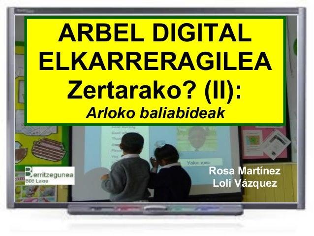ARBEL DIGITAL ELKARRERAGILEA Zertarako? (II): Arloko baliabideak Rosa Martínez Loli Vázquez