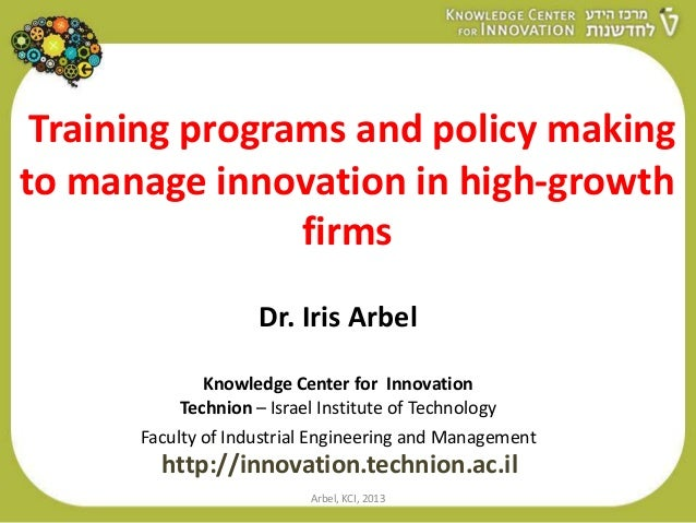 Training programs and policy makingto manage innovation in high-growthfirmsDr. Iris ArbelKnowledge Center for InnovationTe...