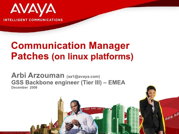 Communication Manager Patches  (on linux platforms)   Arbi Arzouman  (aa1@avaya.com) GSS Backbone engineer (Tier III) – EM...