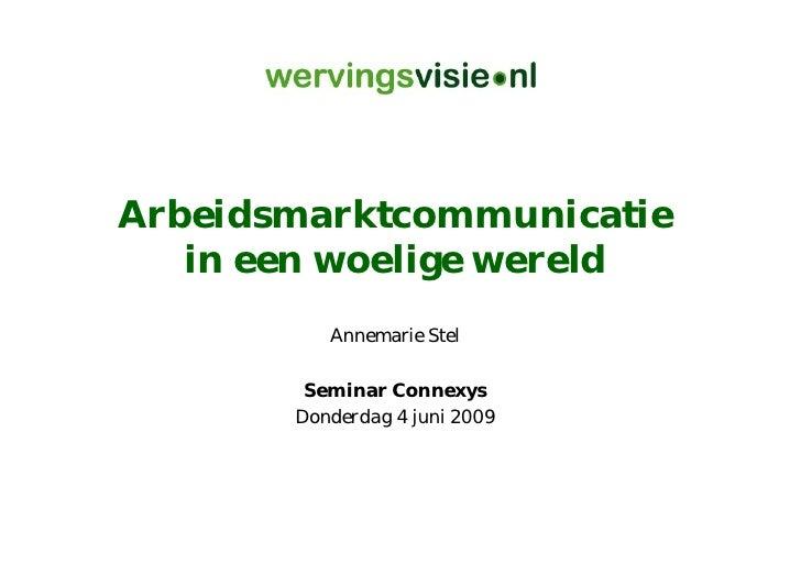 Arbeidsmarktcommunicatie    in een woelige wereld           Annemarie Stel          Seminar Connexys        Donderdag 4 ju...