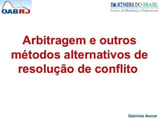 Arbitragem e outros  métodos alternativos de  resolução de conflito  Gabriela Asmar