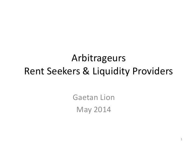 Arbitrageurs Rent Seekers & Liquidity Providers Gaetan Lion May 2014 1
