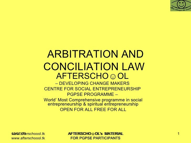 ARBITRATION AND CONCILIATION LAW  AFTERSCHO☺OL   –  DEVELOPING CHANGE MAKERS  CENTRE FOR SOCIAL ENTREPRENEURSHIP  PGPSE PR...