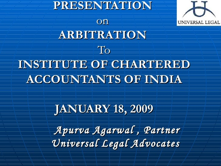 PRESENTATION  on  ARBITRATION  To INSTITUTE OF CHARTERED ACCOUNTANTS OF INDIA JANUARY 18, 2009 Apurva Agarwal , Partner Un...