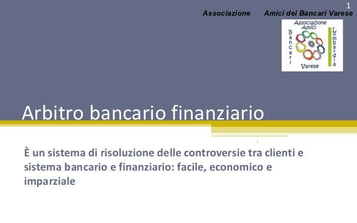 Arbitro bancario finanziario È un sistema di risoluzione delle controversie tra clienti e sistema bancario e finanziario: ...