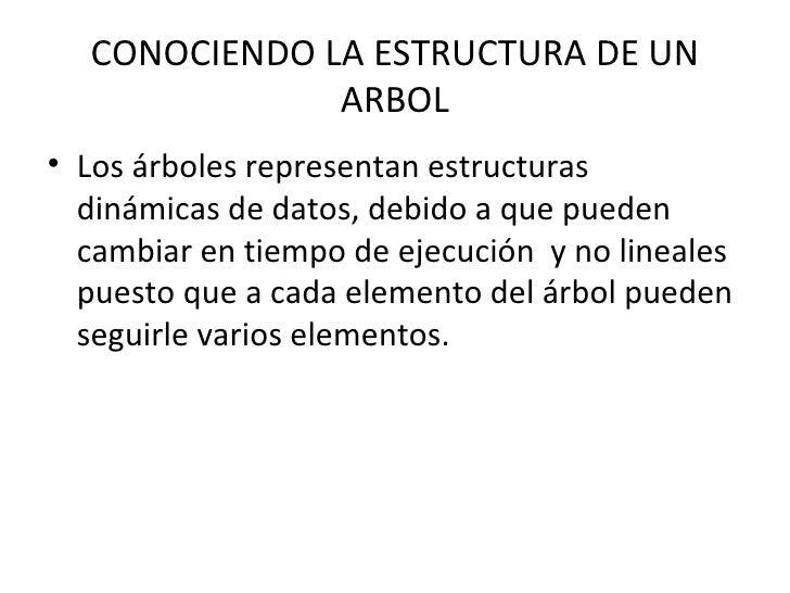 CONOCIENDO LA ESTRUCTURA DE UN              ARBOL• Los árboles representan estructuras  dinámicas de datos, debido a que p...