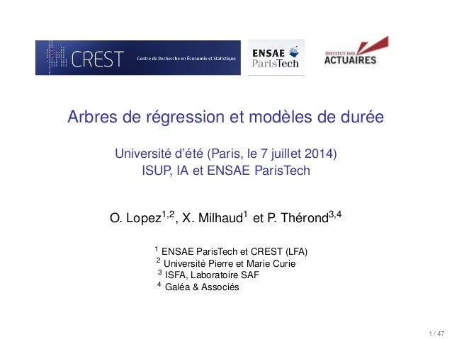 Arbres de régression et modèles de durée Université d'été (Paris, le 7 juillet 2014) ISUP, IA et ENSAE ParisTech O. Lopez1...