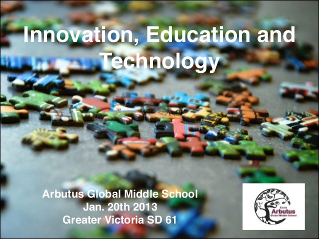 Innovation, Education and Technology  Arbutus Global Middle School! Jan. 20th 2013! Greater Victoria SD 61