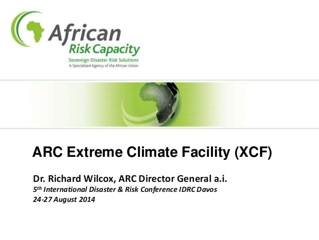 ARC Extreme Climate Facility (XCF) Dr. Richard Wilcox, ARC Director General a.i. 5th International Disaster & Risk Confere...