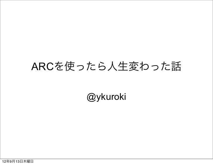 ARCを使ったら人生変わった話               @ykuroki12年9月13日木曜日