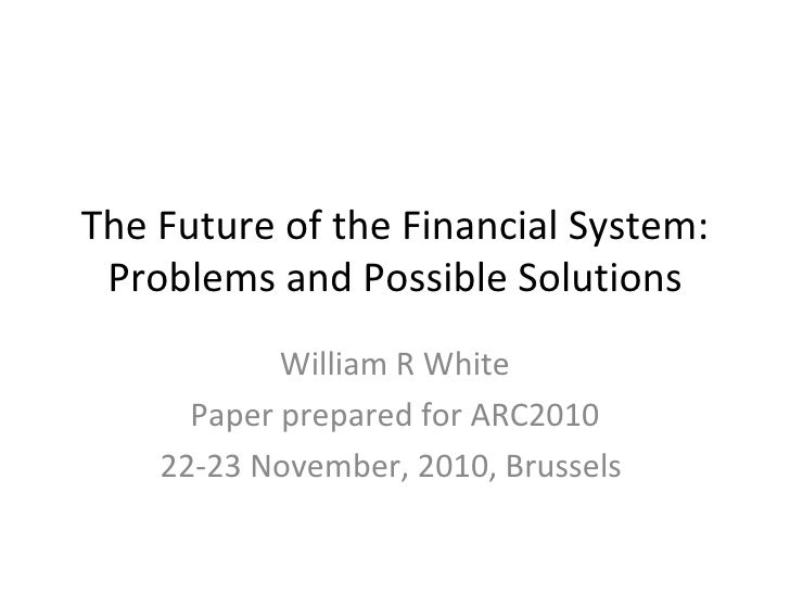 The Future of the Financial System: Problems and Possible Solutions William R White Paper prepared for ARC2010 22-23 Novem...