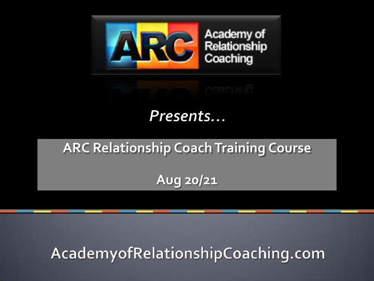 Text Goes Here<br />Presents…<br />ARC Relationship Coach Training Course<br />Aug 20/21<br />AcademyofRelationshipCoachin...