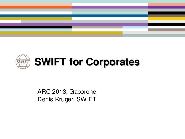 ARC 2013, GaboroneDenis Kruger, SWIFTSWIFT for Corporates
