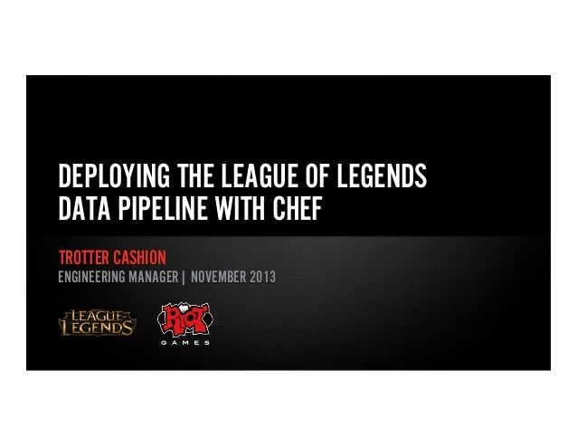 DEPLOYING THE LEAGUE OF LEGENDS DATA PIPELINE WITH CHEF TROTTER CASHION ENGINEERING MANAGER| NOVEMBER 2013