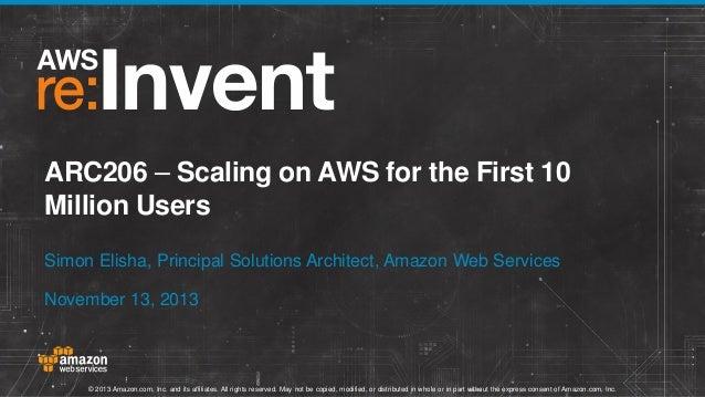 ARC206 – Scaling on AWS for the First 10 Million Users Simon Elisha, Principal Solutions Architect, Amazon Web Services No...
