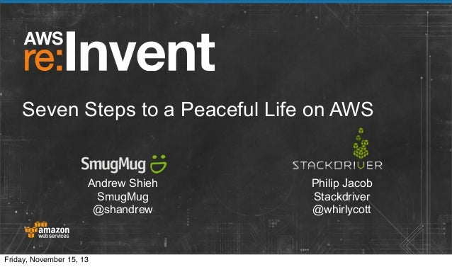 Seven Steps to a Peaceful Life on AWS  Andrew Shieh SmugMug @shandrew  Friday, November 15, 13  Philip Jacob Stackdriver @...