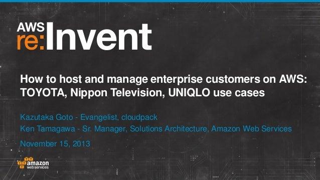 How to host and manage enterprise customers on AWS: TOYOTA, Nippon Television, UNIQLO use cases Kazutaka Goto - Evangelist...
