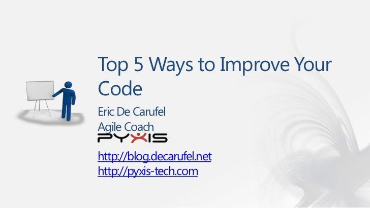 Top 5 Ways to Improve YourCodeEric De CarufelAgile Coachhttp://blog.decarufel.nethttp://pyxis-tech.com