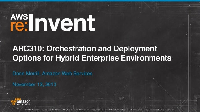 ARC310: Orchestration and Deployment Options for Hybrid Enterprise Environments Donn Morrill, Amazon Web Services November...