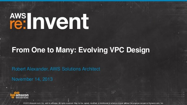From One to Many: Evolving VPC Design Robert Alexander, AWS Solutions Architect November 14, 2013  © 2013 Amazon.com, Inc....