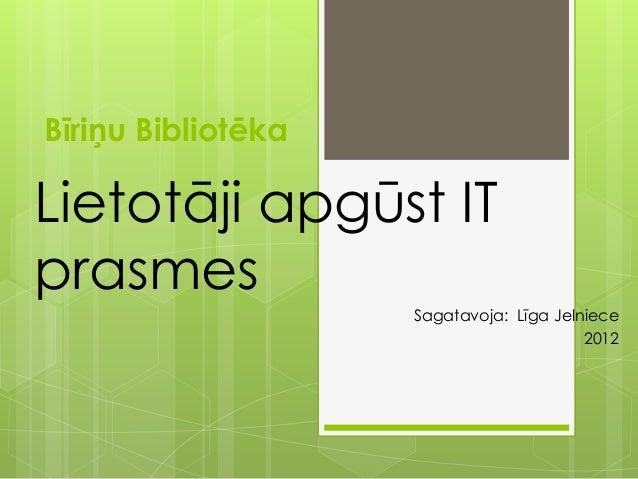 Bīriņu Bibliotēka Lietotāji apgūst IT prasmes Sagatavoja: Līga Jelniece 2012
