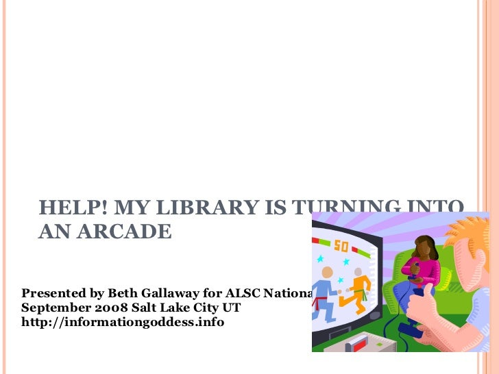 HELP! MY LIBRARY IS TURNING INTO AN ARCADE Presented by Beth Gallaway for ALSC N a tional Institute September 2008 Salt La...