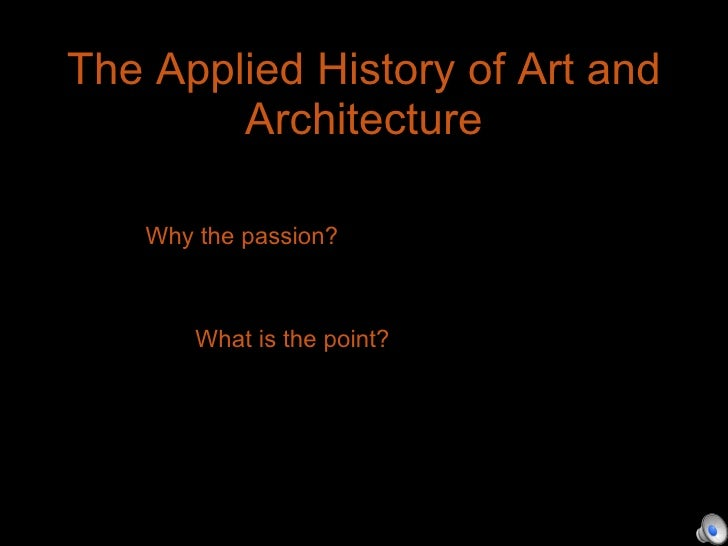 The Applied History of Art and Architecture Wh Why the passion? Wha What is the point?