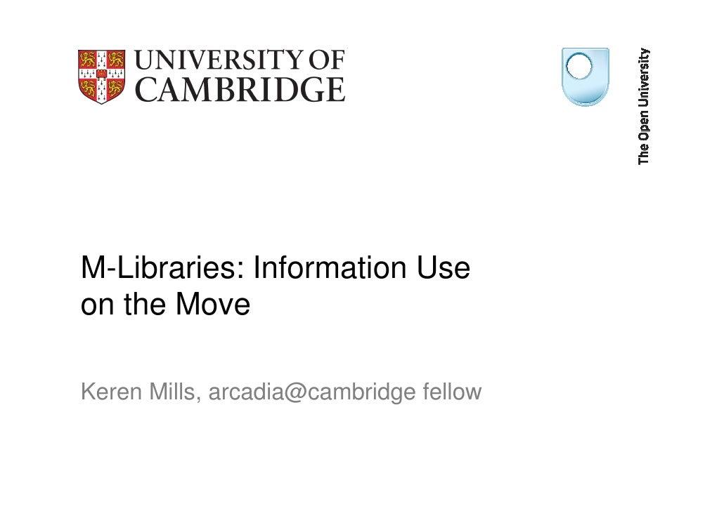 M-Libraries: Information Use on the Move  Keren Mills, arcadia@cambridge fellow