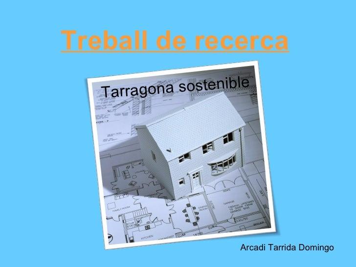 Treball de recerca   Tarrag ona sostenible                      Arcadi Tarrida Domingo