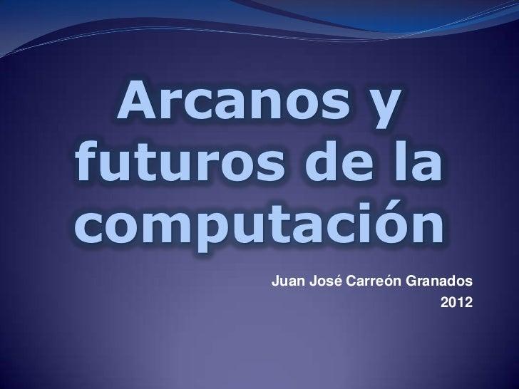 Arcanos yfuturos de lacomputación      Juan José Carreón Granados                            2012