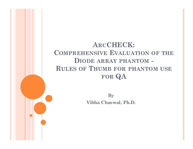 ARCCHECK: COMPREHENSIVE EVALUATION OF THE DIODE ARRAY PHANTOM RULES OF THUMB FOR PHANTOM USE FOR QA By Vibha Chaswal, Ph.D...