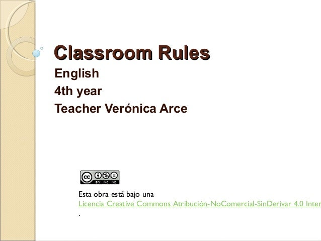 Classroom RulesClassroom Rules English 4th year Teacher Verónica Arce Esta obra está bajo una  Licencia Creative Commons A...
