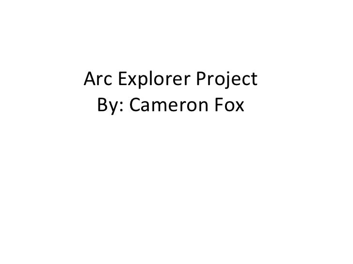 Arc Explorer Project By: Cameron Fox