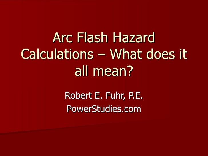 Arc Flash Hazard Calculations – What does it all mean? Robert E. Fuhr, P.E. PowerStudies.com