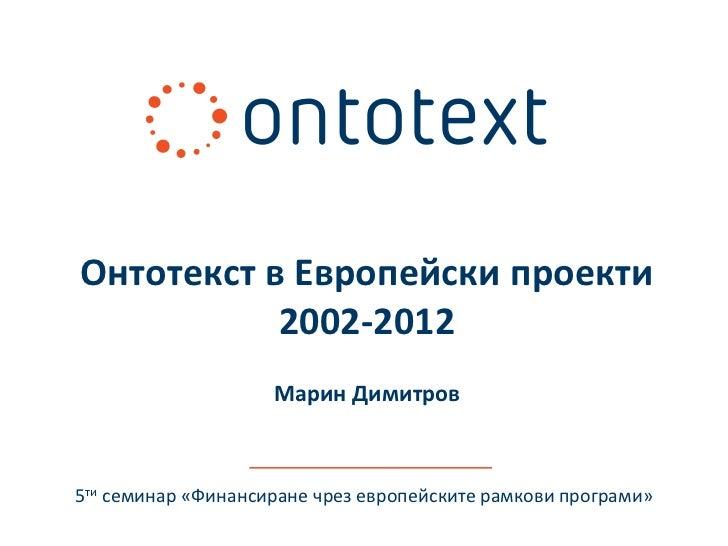 Онтотекст в Европейски проекти           2002-2012                    Марин Димитров5ти семинар «Финансиране чрез европейс...